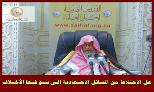 هل الاختلاط من المسائل الأجتهادية التى يسؤ فيها الأختلاف - الشيخ صالح الفوزان