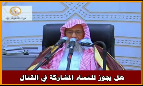 حكم مشاركة النساء في القتال - الشيخ صالح الفوزان 