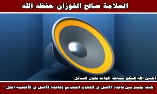 الجمع بين قاعدة الأصل في اللحوم التحريم وقاعدة - الشيخ صالح الفوزان 