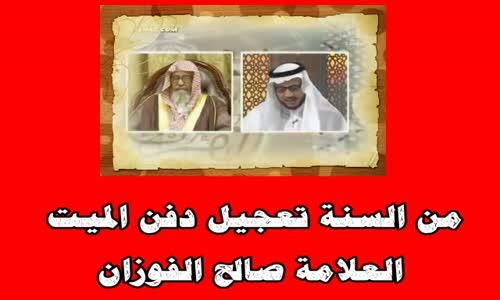 من السنة تعجيل دفن الميت - الشيخ صالح الفوزان