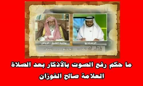 ما حكم رفع الصوت بالأذكار بعد الصلاة-الشيخ صالح الفوزان