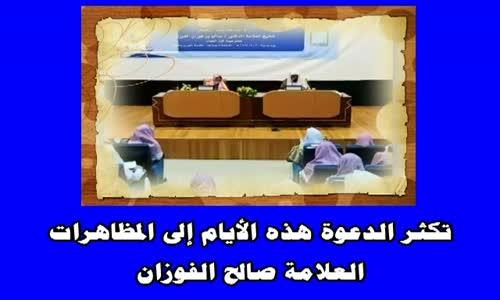 تكثر الدعوة هذه الأيام إلى المظاهرات  الشيخ صالح الفوزان