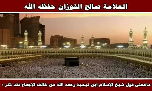 مامعنى قول شيخ الإسلام ابن تيمية  من خالف الإجماع فقد كفر ؟ - الشيخ صالح الفوزان 