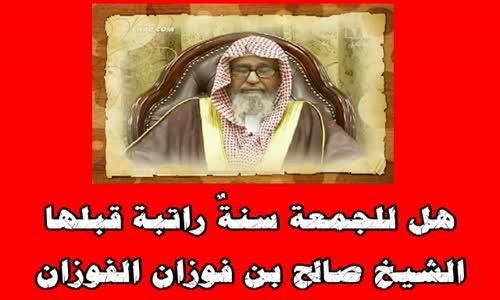 هل للجمعة سنةٌ راتبة قبلها - الشيخ صالح بن فوزان الفوزان