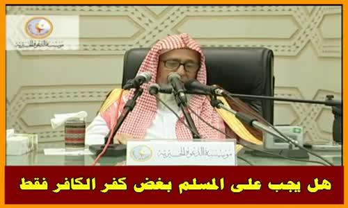 هل يجب على المسلم بغض كفر الكافر فقط - الشيخ صالح الفوزان