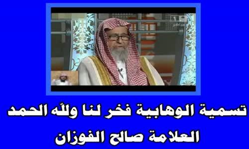 تسمية الوهابية فخر لنا ولله الحمد  - الشيخ صالح الفوزان 