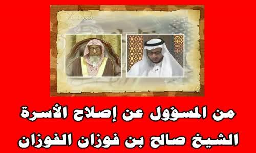 من المسؤول عن إصلاح الأسرة - الشيخ صالح بن فوزان الفوزان