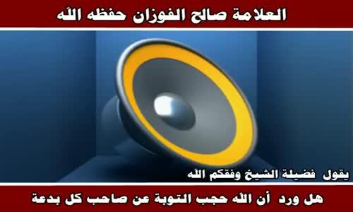 هل ورد أن الله حجب التوبة عن صاحب كل بدعة - الشيخ صالح الفوزان 