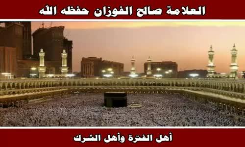 أهل الفترة وأهل الشرك - الشيخ صالح الفوزان 
