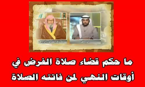 ما حكم قضاء صلاة الفرض في أوقات النهي لمن فاتته الصلاة؟ -الشيخ صالح الفوزان