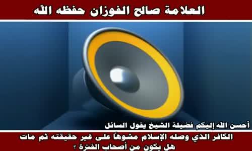 الكافر الذي وصله الإسلام مشوهاً على غير حقيقته ثم مات - الشيخ صالح الفوزان 