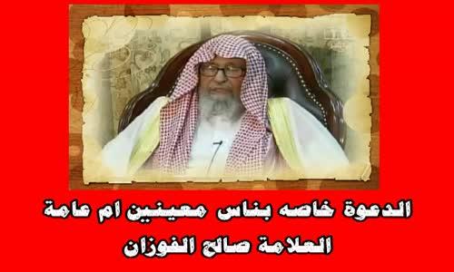 الدعوة خاصه بناس معينين ام عامة - الشيخ صالح الفوزان