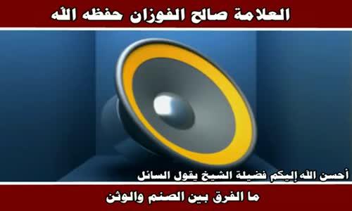 ما الفرق بين الصنم والوثن - الشيخ صالح الفوزان 