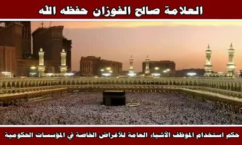 حكم استخدام الموظف الأشياء العامة للأغراض الخاصة في المؤسسات الحكومية - الشيخ صالح الفوزان