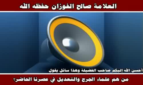من هم علماء الجرح والتعديل في عصرنا الحاضر ؟ - الشيخ صالح الفوزان 