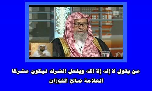 من يقول لا إله إلا الله ويفعل الشرك فيكون مشركا - الشيخ صالح الفوزان
