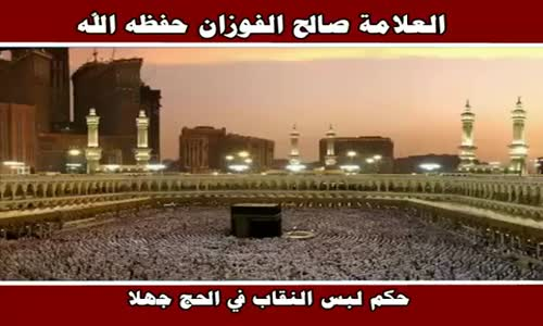 حكم لبس النقاب في الحج جهلا - الشيخ صالح الفوزان 