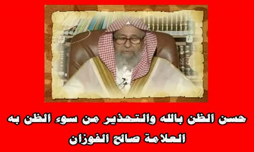 حسن الظن بالله والتحذير من سوء الظن به-الشيخ صالح الفوزان