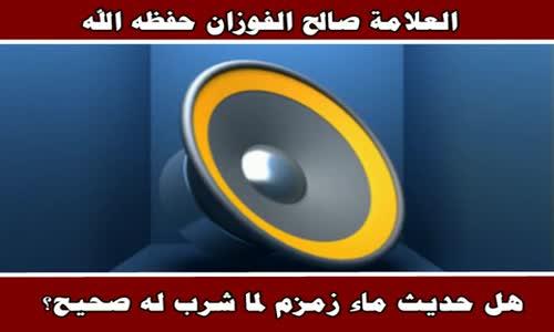 هل حديث ماء زمزم لما شرب له صحيح - الشيخ صالح الفوزان 