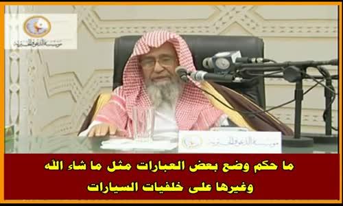ما حكم وضع بعض العبارات مثل ما شاء الله وغيرها على خلفيات السيارات - الشيخ صالح الفوزان
