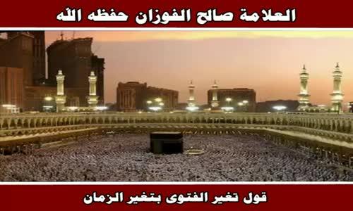 قول تغير الفتوى بتغير الزمان - الشيخ صالح الفوزان 
