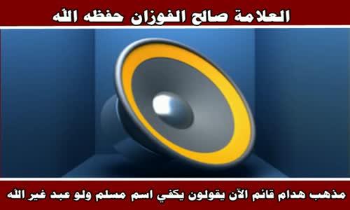الآن يقولون يكفي اسم مسلم ولو عبد غير الله - الشيخ صالح الفوزان 