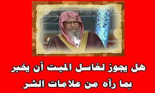 هل يجوز لغاسل الميت أن يخبر بما رآه من علامات الشر -الشيخ صالح الفوزان
