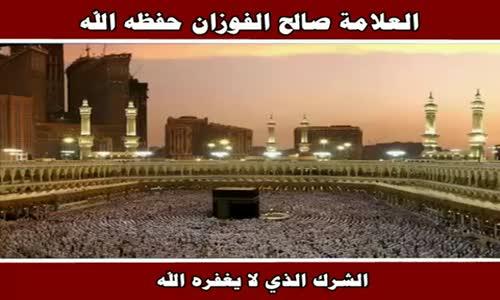 الشرك الذي لا يغفره الله - الشيخ صالح الفوزان 