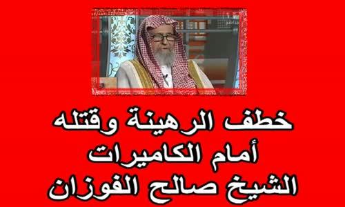 خطف الرهينة وقتله أمام الكاميرات   الشيخ صالح الفوزان