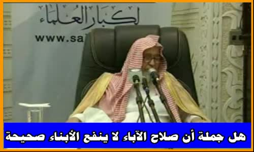 هل جملة أن صلاح الآباء لا ينفع الأبناء صحيحة -  الشيخ صالح الفوزان