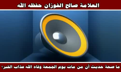 ما صحة حديث أن من مات يوم الجمعة وقاه الله عذاب القبر؟ - الشيخ صالح الفوزان 