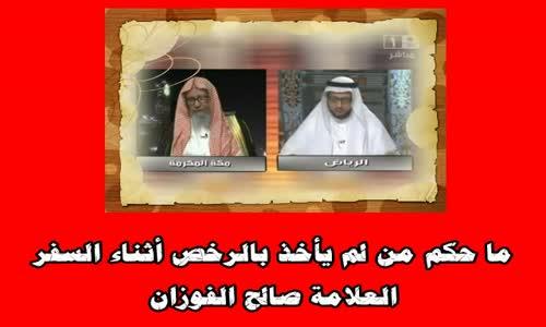 ما حكم من لم يأخذ بالرخص أثناء السفر الشيخ صالح الفوزان