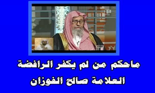 ماحكم من لم يكفر الرافضة -  الشيخ صالح الفوزان 
