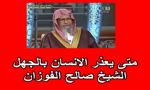 متى يعذر الانسان بالجهل -  الشيخ صالح الفوزان