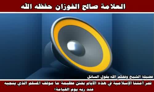 موقف المسلم الذي ينجيه عند ربه من الفتن - الشيخ صالح الفوزان 