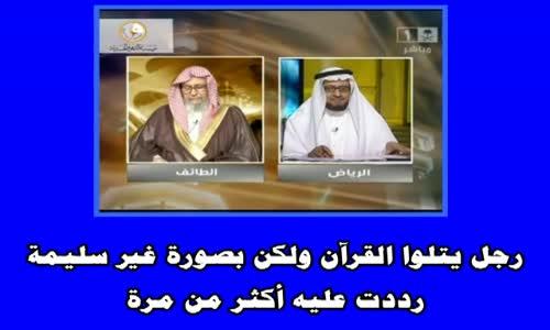 رجل يتلوا القرآن ولكن بصورة غير سليمة رددت عليه أكثر من مرة   الشيخ صالح الفوزان