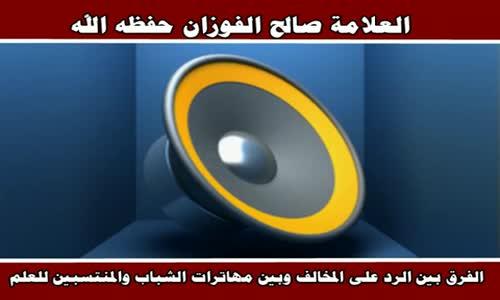 الفرق بين الرد على المخالف وبين مهاترات الشباب - الشيخ صالح الفوزان 