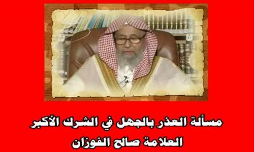 مسألة العذر بالجهل في الشرك الأكبر-الشيخ صالح الفوزان