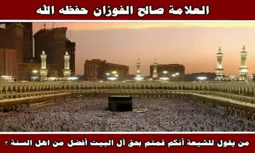 من يقول للشيعة أنكم قمتم بحق آل البيت أفضل من اهل السنة ؟ - الشيخ صالح الفوزان 