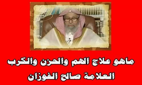ماهو علاج الهم والحزن والكرب - الشيخ صالح الفوزان