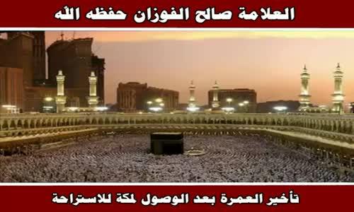 تأخير العمرة بعد الوصول لمكة للاستراحة - الشيخ صالح الفوزان 