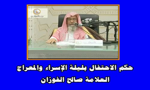 حكم الاحتفال بليلة الإسراء والمعراج - الشيخ صالح الفوزان 