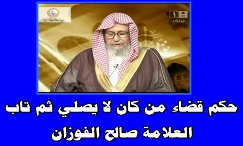 حكم قضاء من كان لا يصلي ثم تاب  الشيخ صالح الفوزان