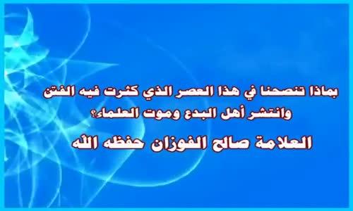 نصيحة في زمن كثرت فيه الفتن -  الشيخ صالح الفوزان 