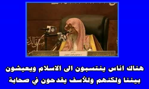 هناك اناس ينتسبون الى الاسلام ويعيشون بيننا ولكنهم وللأسف يقدحون في صحابة -الشيخ صالح الفوزان