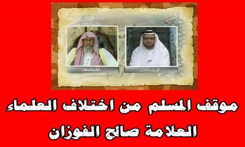 موقف المسلم من اختلاف العلماء -الشيخ صالح الفوزان 