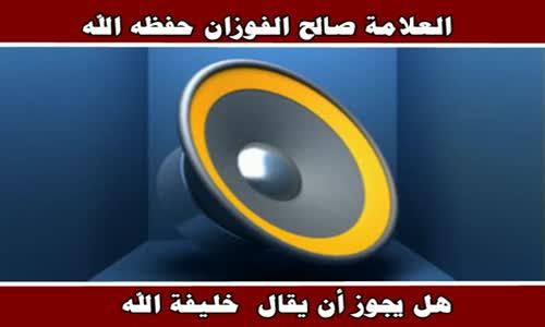هل يجوز أن يقال خليفة الله - الشيخ صالح الفوزان 