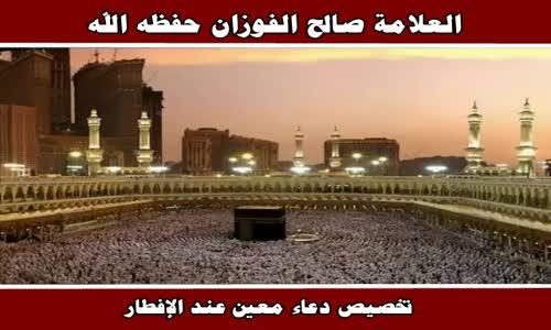 تخصيص دعاء معين عند الإفطار - الشيخ صالح الفوزان 