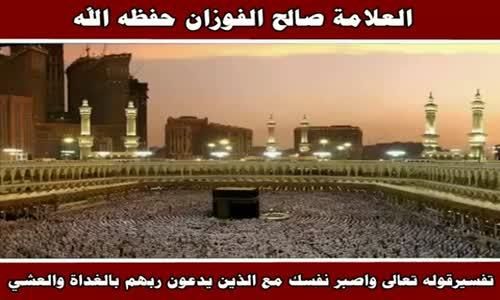 تفسيرقوله تعالى واصبر نفسك مع الذين يدعون ربهم - الشيخ صالح الفوزان 