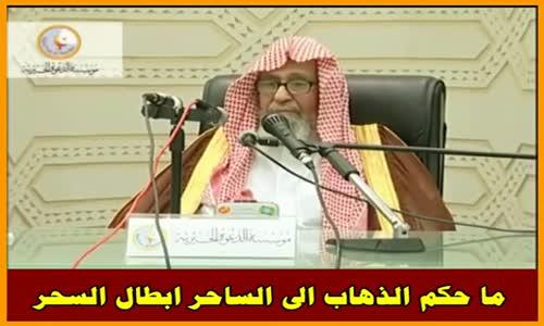 ما حكم الذهاب الى الساحر ابطال السحر - الشيخ صالح الفوزان 